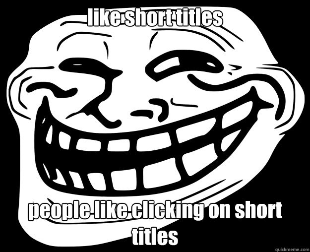 like short titles people like clicking on short titles - Trollface