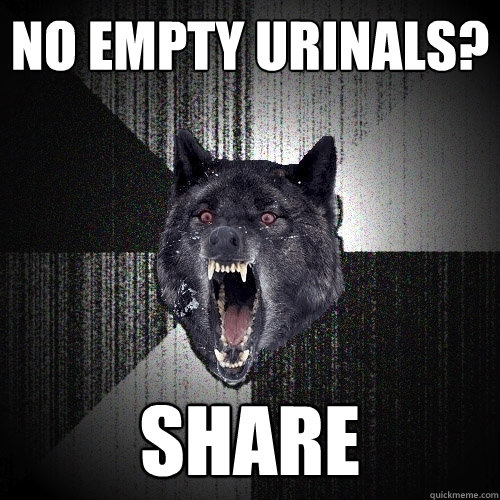 no empty urinals share  - Insanity Wolf