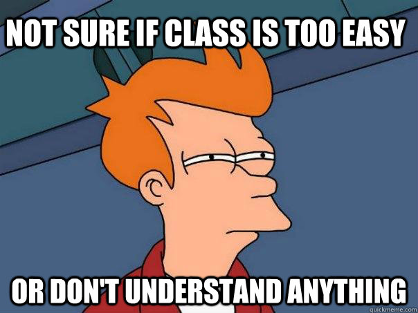 not sure if class is too easy or dont understand anything  - Futurama Fry