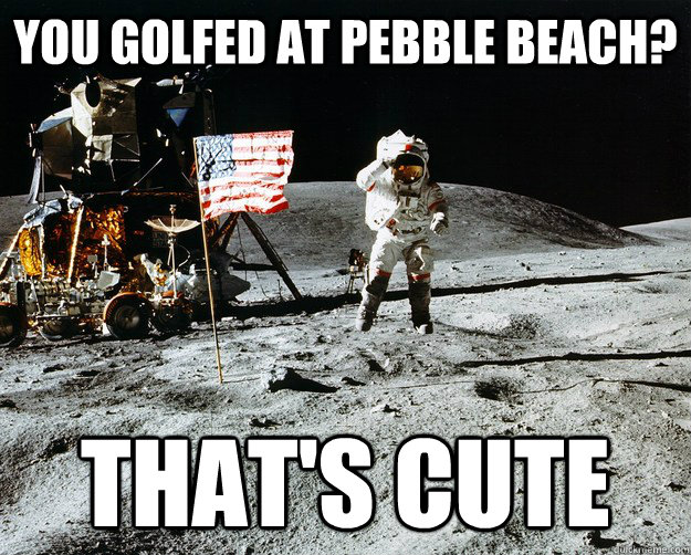 you golfed at pebble beach thats cute - Unimpressed Astronaut
