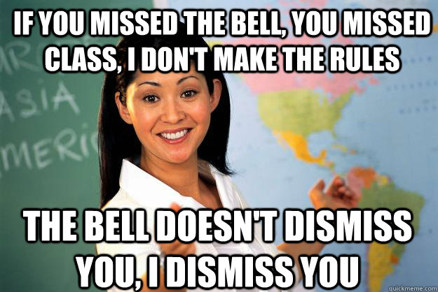 if you missed the bell you missed class i dont make the r - Unhelpful High School Teacher