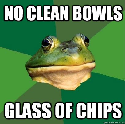 no clean bowls glass of chips - Foul Bachelor Frog