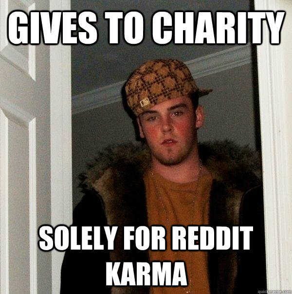 gives to charity solely for reddit karma - Scumbag Steve