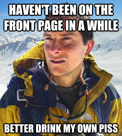 havent been on the front page in a while better drink my ow - Bear Grylls