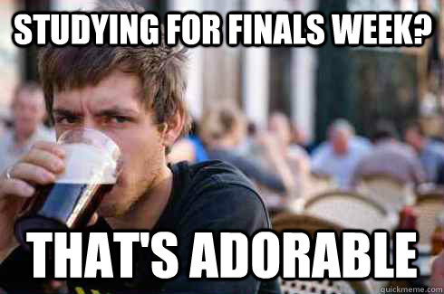 studying for finals week thats adorable - Lazy College Senior