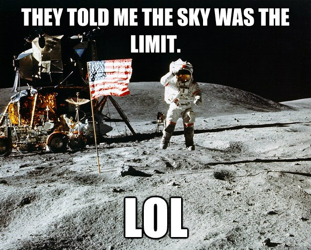 they told me the sky was the limit lol - Unimpressed Astronaut