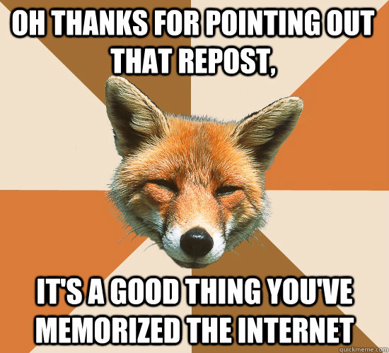 oh thanks for pointing out that repost its a good thing yo - Condescending Fox