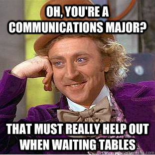 oh youre a communications major that must really help out - Creepy Wonka