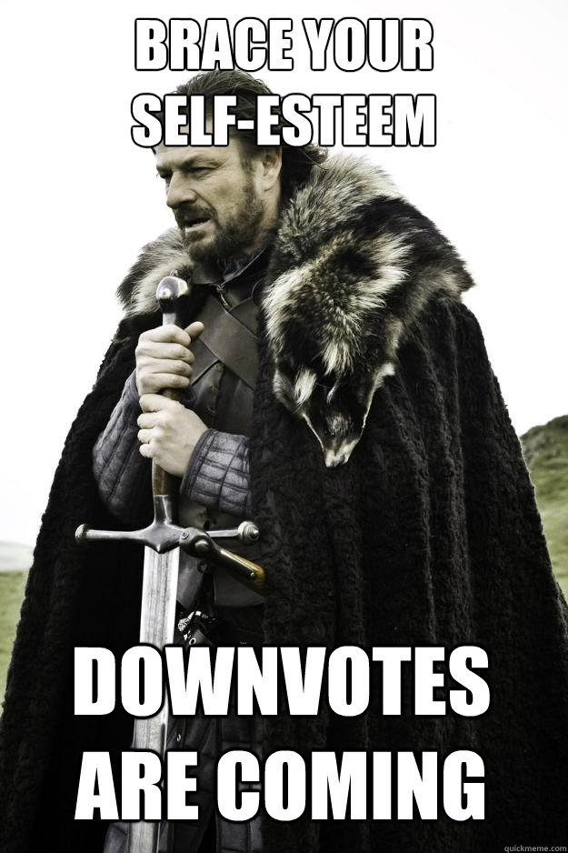 brace your selfesteem downvotes are coming - Winter is coming
