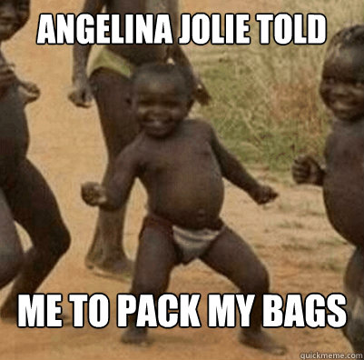 angelina jolie told me to pack my bags  - Third World Success Kid