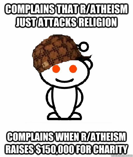 complains that ratheism just attacks religion complains whe - Scumbag Redditor