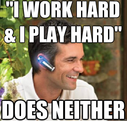 i work hard i play hard does neither - Bluetooth Guy