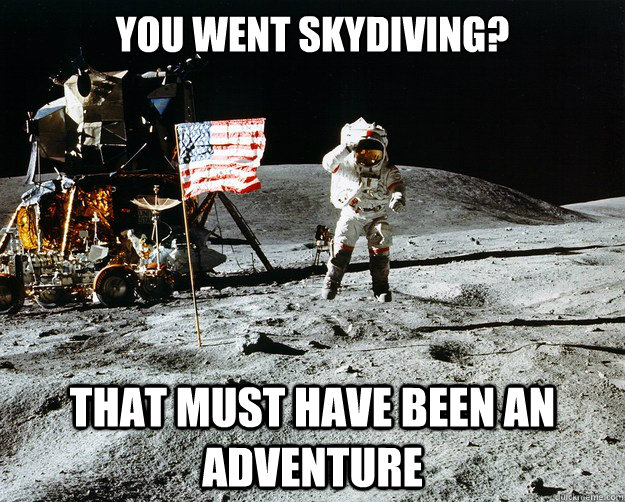 you went skydiving that must have been an adventure  - Unimpressed Astronaut