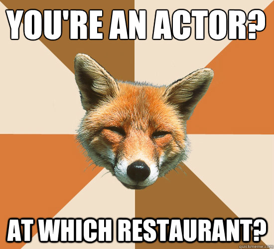 youre an actor at which restaurant - Condescending Fox