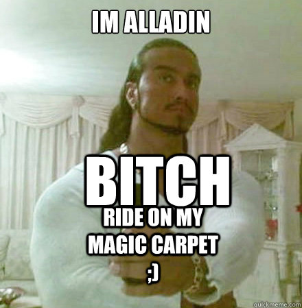 im alladin bitch ride on my magic carpet  - Guido Jesus