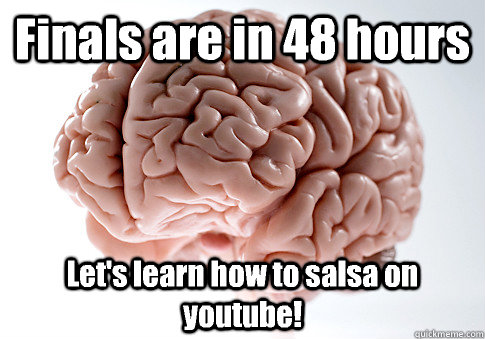 finals are in 48 hours lets learn how to salsa on youtube  - Scumbag Brain