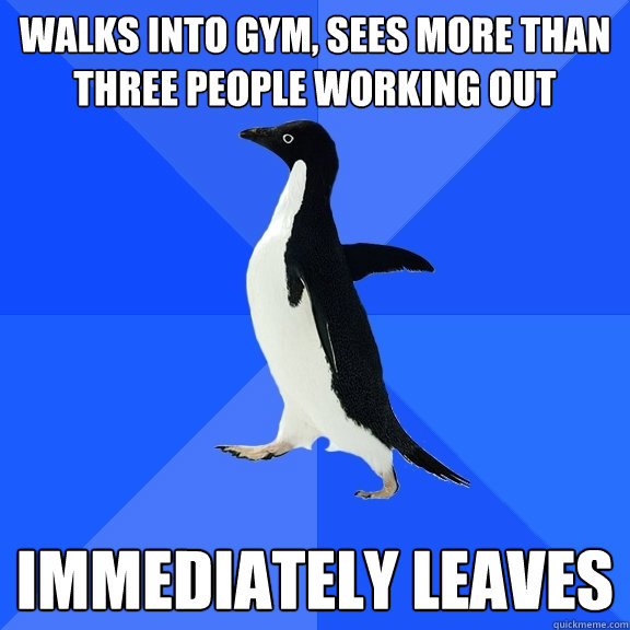 walks into gym sees more than three people working out imme - Socially Awkward Penguin