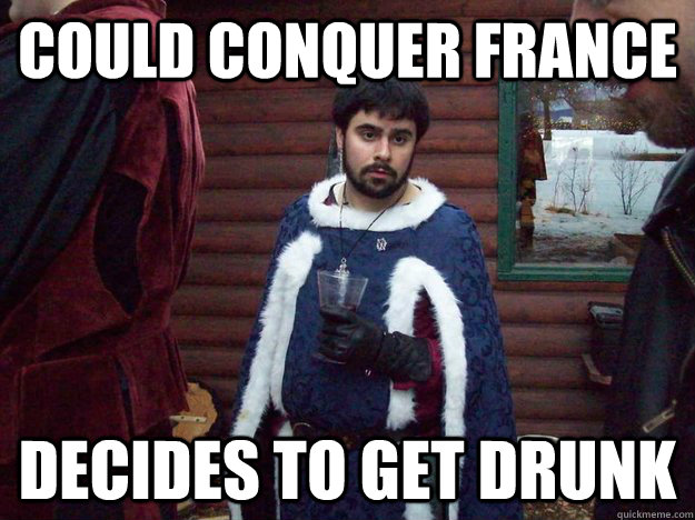 could conquer france decides to get drunk - Raging Alcoholic King