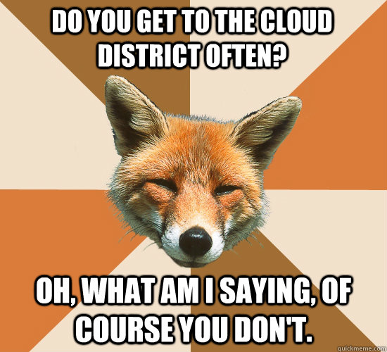 do you get to the cloud district often oh what am i saying - Condescending Fox