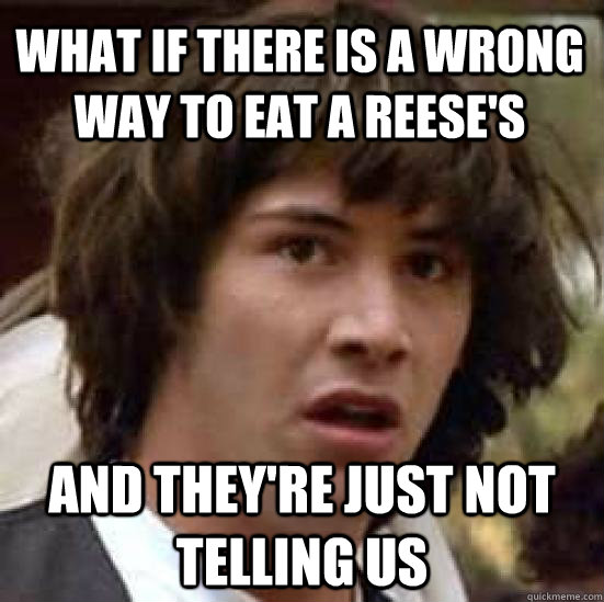 what if there is a wrong way to eat a reeses and theyre ju - conspiracy keanu