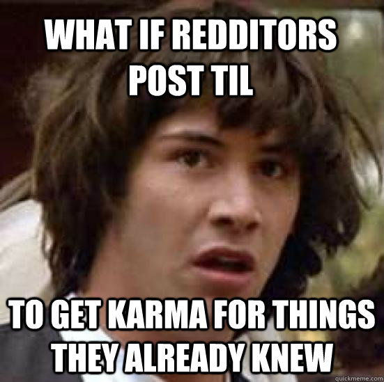 what if redditors post til to get karma for things they alre - conspiracy keanu