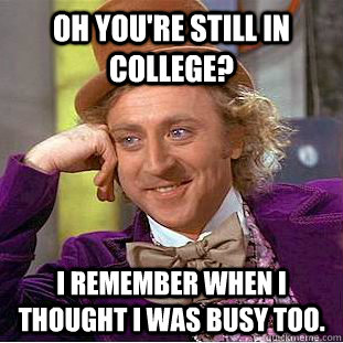 oh youre still in college i remember when i thought i was  - Creepy Wonka