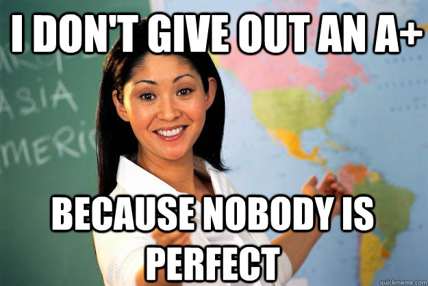 i dont give out an a because nobody is perfect - Unhelpful High School Teacher