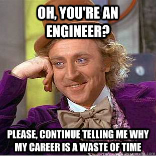 oh youre an engineer please continue telling me why my c - Creepy Wonka