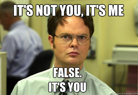 its not you its me false its you - Schrute