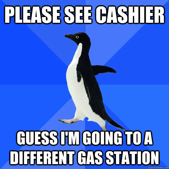 please see cashier guess im going to a different gas statio - Socially Awkward Penguin