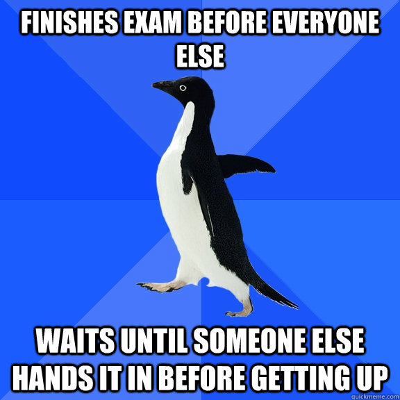 finishes exam before everyone else waits until someone else  - Socially Awkward Penguin