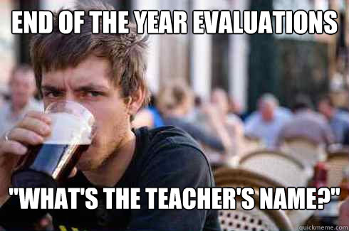 end of the year evaluations whats the teachers name - Lazy College Senior