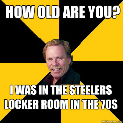 how old are you i was in the steelers locker room in the 70 - John Steigerwald