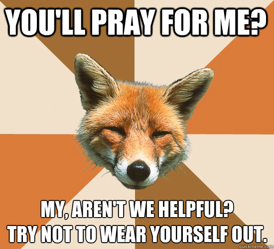 youll pray for me my arent we helpful try not to wear  - Condescending Fox
