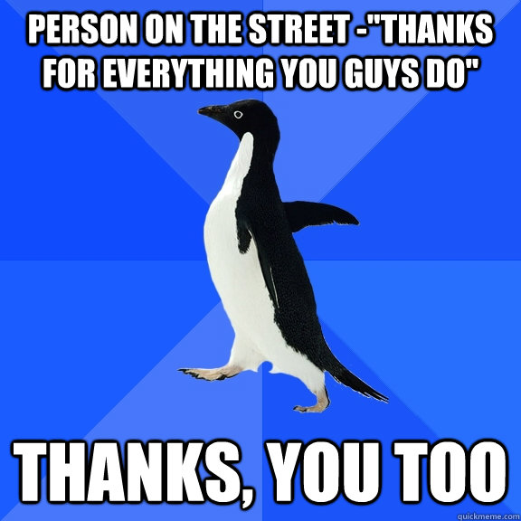 person on the street thanks for everything you guys do th - Socially Awkward Penguin