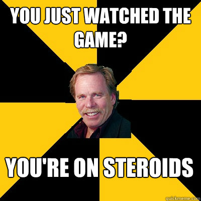 you just watched the game youre on steroids - John Steigerwald