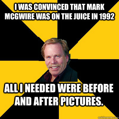 i was convinced that mark mcgwire was on the juice in 1992 a - John Steigerwald