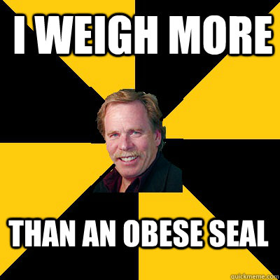 i weigh more than an obese seal  - John Steigerwald