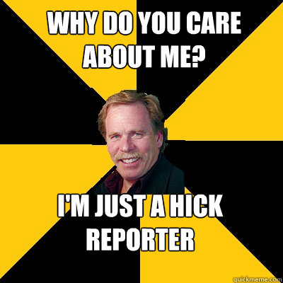 why do you care about me im just a hick reporter - John Steigerwald