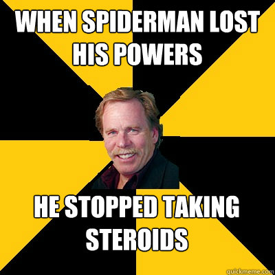 when spiderman lost his powers he stopped taking steroids - John Steigerwald