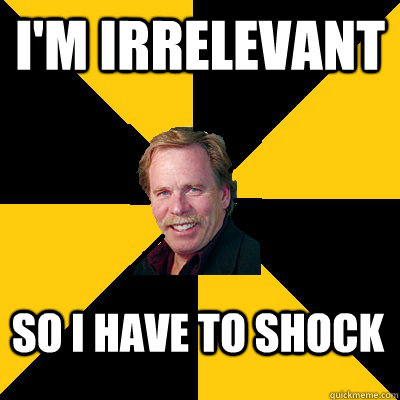 im irrelevant so i have to shock - John Steigerwald