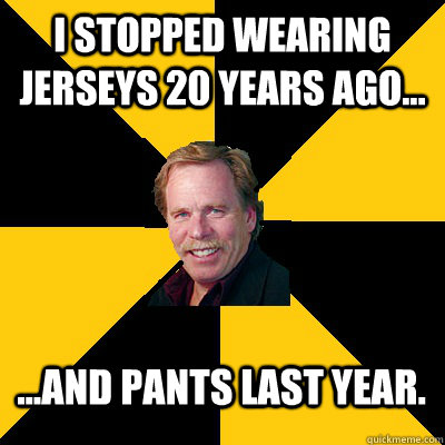 i stopped wearing jerseys 20 years ago and pants last  - John Steigerwald