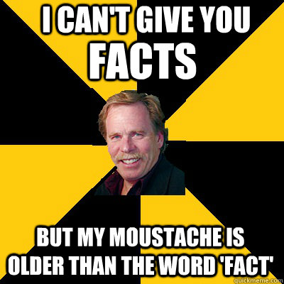 i cant give you but my moustache is older than the word fa - John Steigerwald