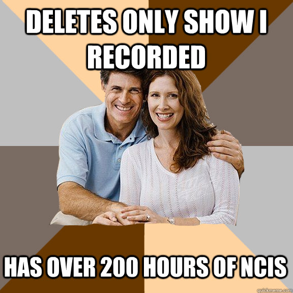 deletes only show i recorded has over 200 hours of ncis - Scumbag Parents