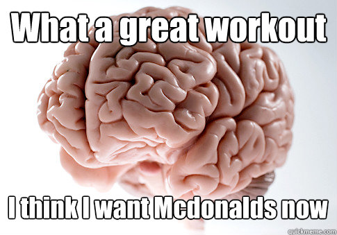 what a great workout i think i want mcdonalds now  - Scumbag Brain
