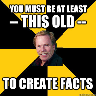 you must be at least to create facts this old  - John Steigerwald