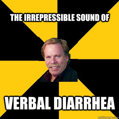 the irrepressible sound of verbal diarrhea - John Steigerwald