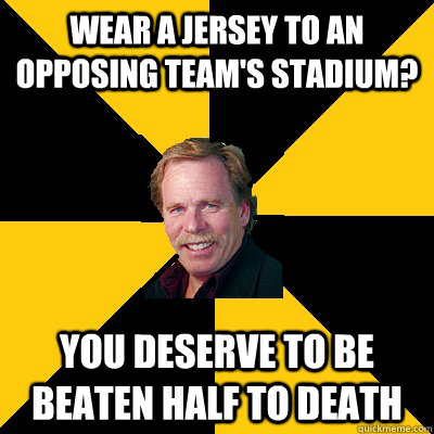 wear a jersey to an opposing teams stadium you deserve to  - John Steigerwald