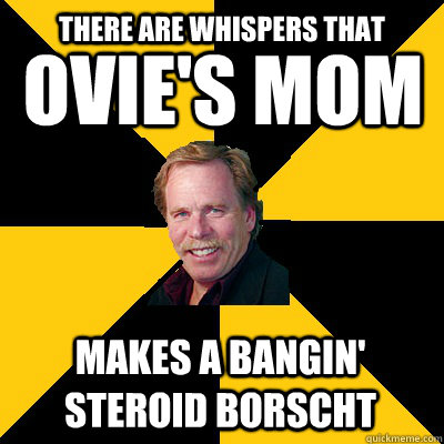 ovies mom makes a bangin steroid borscht there are whisper - John Steigerwald