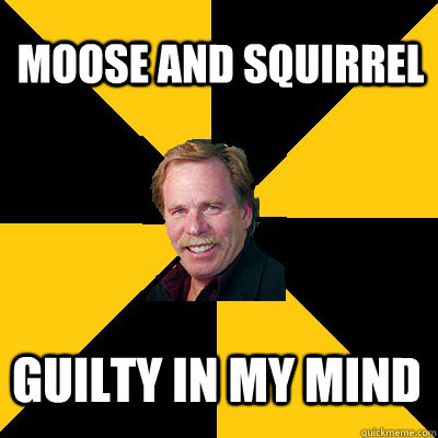 moose and squirrel guilty in my mind - John Steigerwald